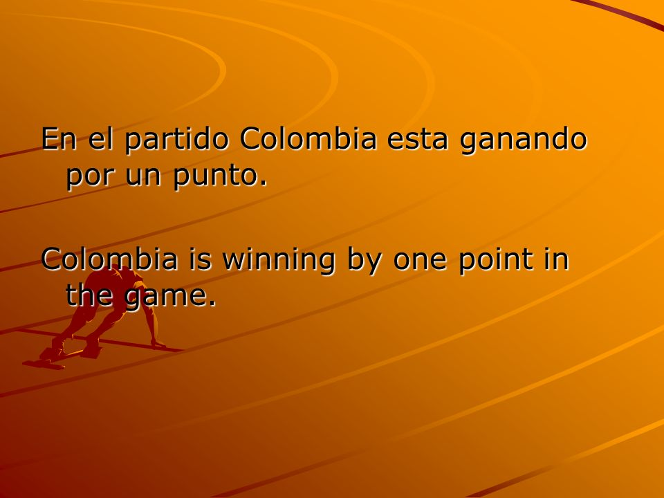 En el partido Colombia esta ganando por un punto. Colombia is winning by one point in the game.