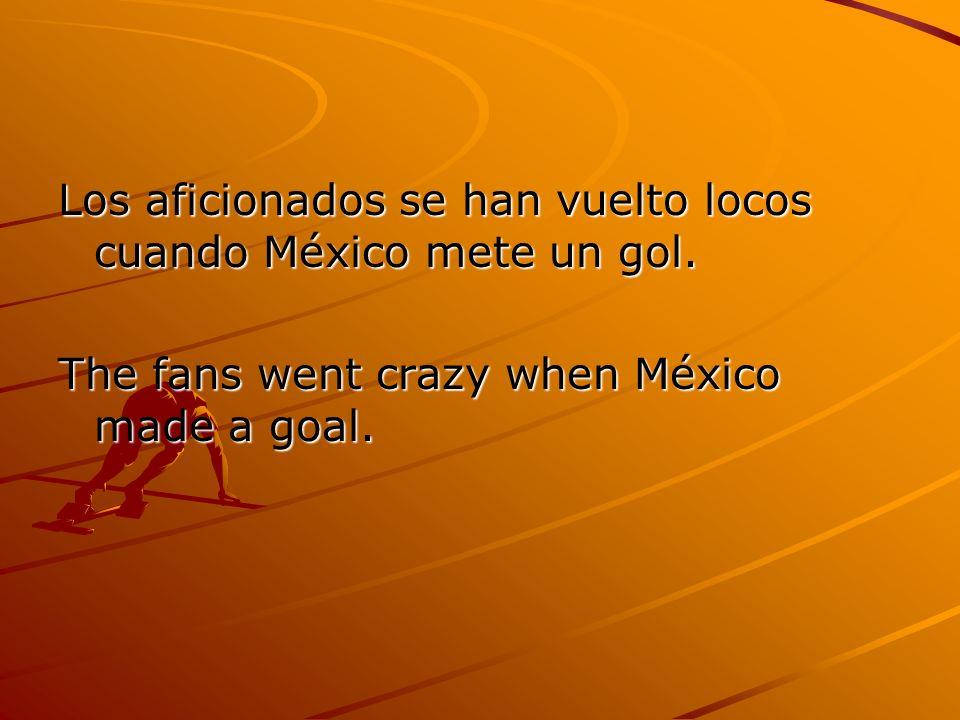 Los aficionados se han vuelto locos cuando México mete un gol. The fans went crazy when México made a goal.