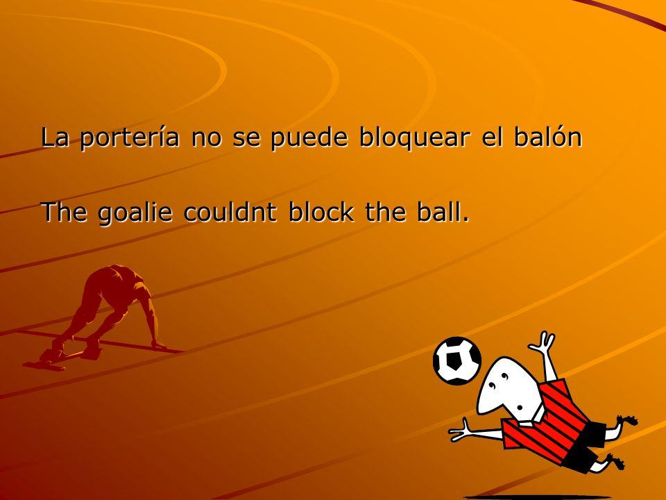 La portería no se puede bloquear el balón The goalie couldnt block the ball.