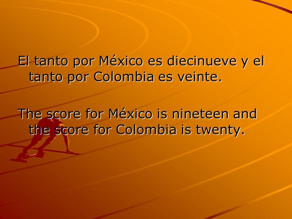 El tanto por México es diecinueve y el tanto por Colombia es veinte. The score for México is nineteen and the score for Colombia is twenty.
