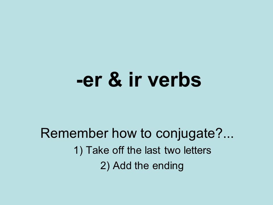 -er & ir verbs Remember how to conjugate ... 1) Take off the last two letters 2) Add the ending