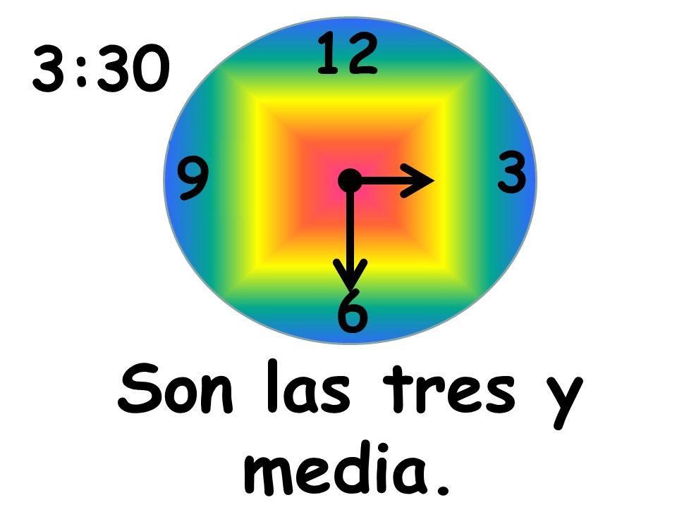 Son las tres y media. 12 3 6 9 3:30