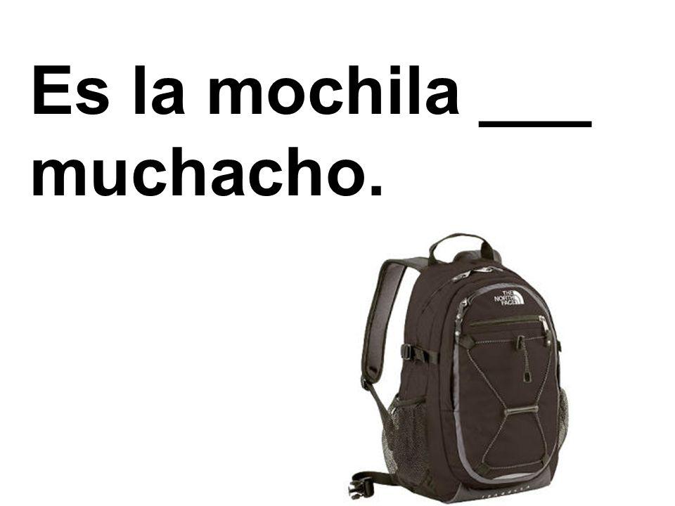 Es la mochila ___ muchacho.