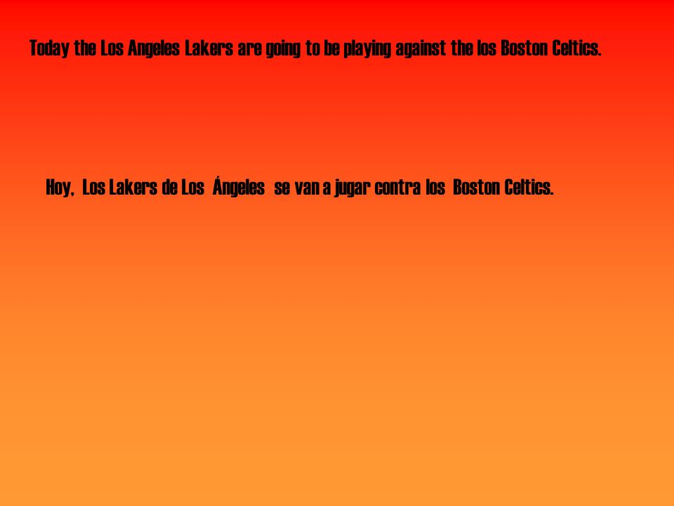 Today the Los Angeles Lakers are going to be playing against the los Boston Celtics. Hoy, Los Lakers de Los Ángeles se van a jugar contra los Boston C