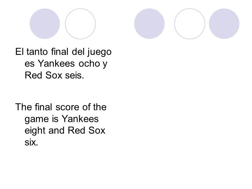 El tanto final del juego es Yankees ocho y Red Sox seis. The final score of the game is Yankees eight and Red Sox six.
