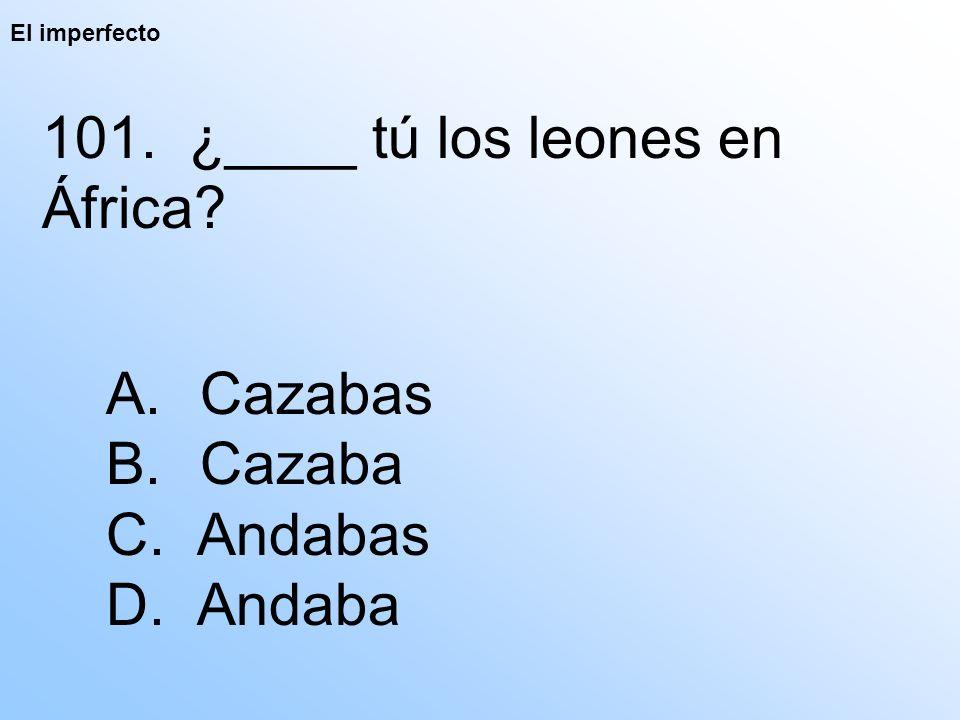 El imperfecto 101. ¿____ tú los leones en África A. Cazabas B. Cazaba C. Andabas D. Andaba