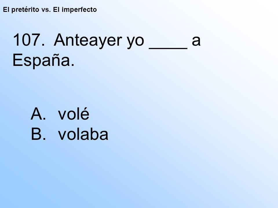 El pretérito vs. El imperfecto 107. Anteayer yo ____ a España. A. volé B. volaba