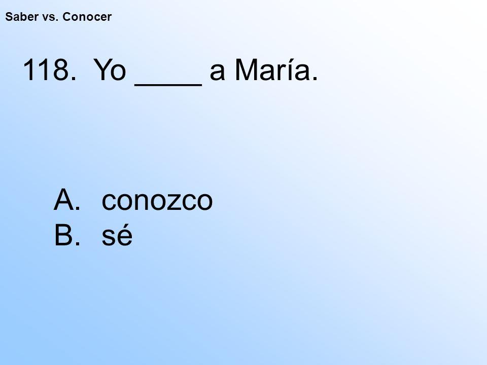 Saber vs. Conocer 118. Yo ____ a María. A. conozco B. sé