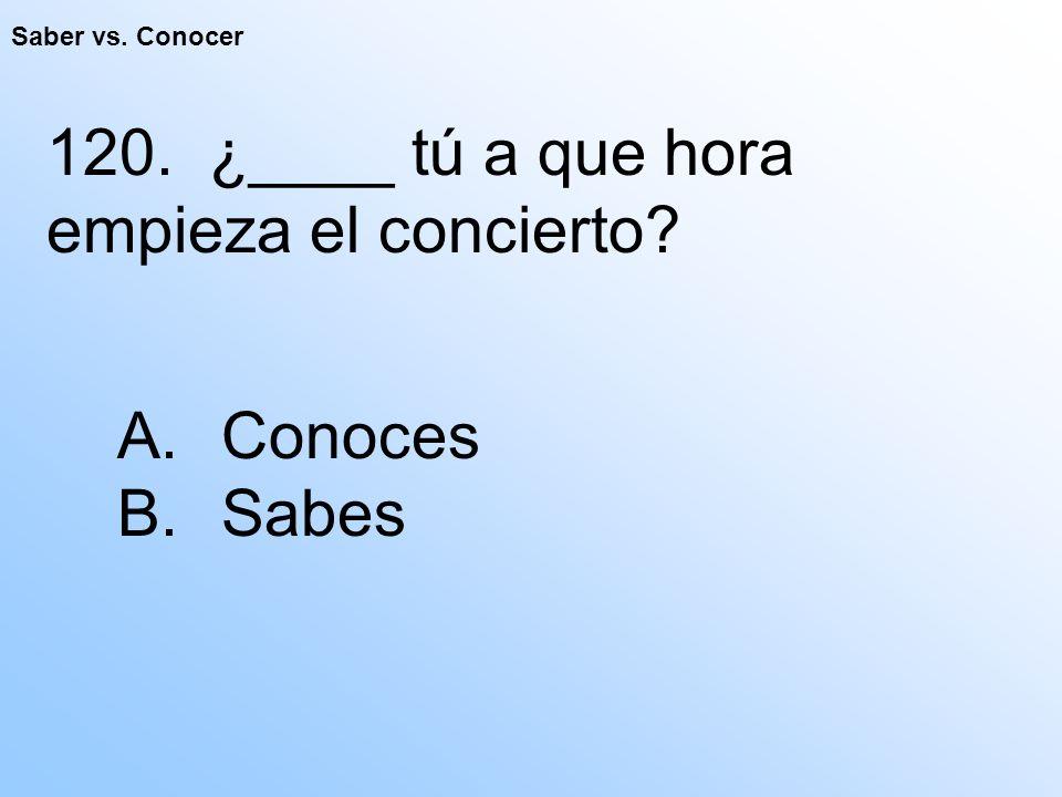 Saber vs. Conocer 120. ¿____ tú a que hora empieza el concierto A. Conoces B. Sabes