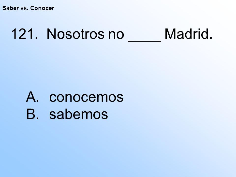 Saber vs. Conocer 121. Nosotros no ____ Madrid. A. conocemos B. sabemos