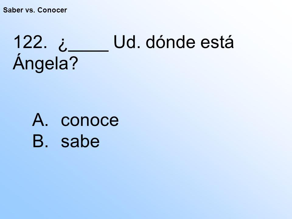 Saber vs. Conocer 122. ¿____ Ud. dónde está Ángela A. conoce B. sabe