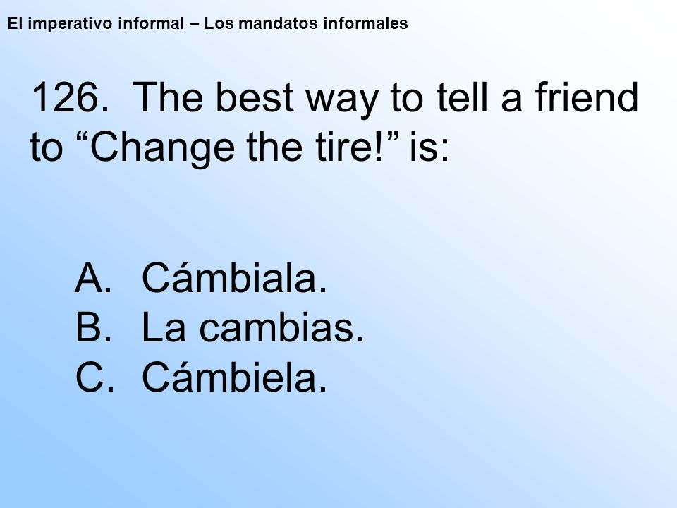 El imperativo informal – Los mandatos informales 126. The best way to tell a friend to Change the tire! is: A. Cámbiala. B. La cambias. C. Cámbiela.