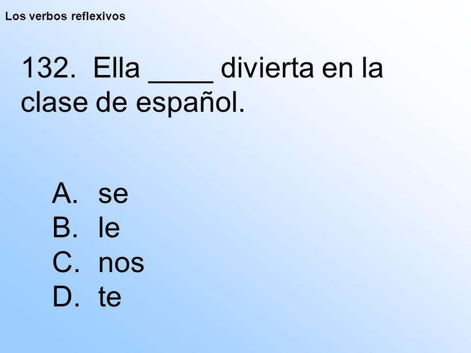 Los verbos reflexivos 132. Ella ____ divierta en la clase de español. A. se B. le C. nos D. te
