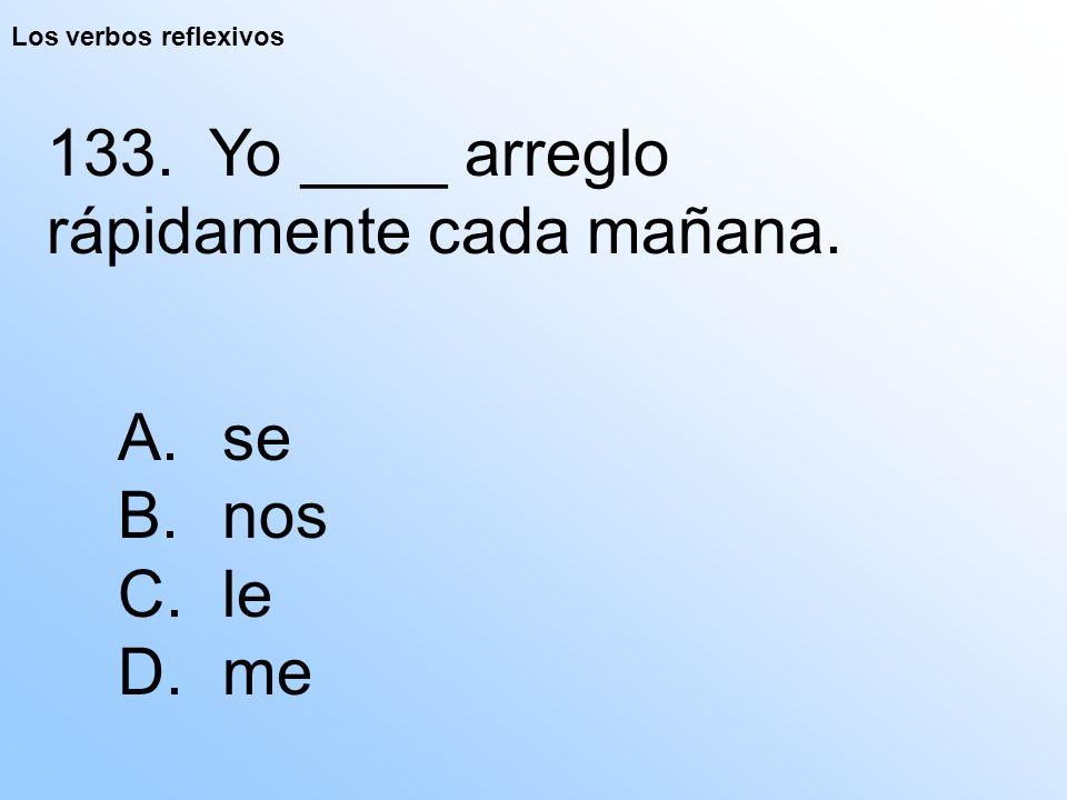 Los verbos reflexivos 133. Yo ____ arreglo rápidamente cada mañana. A. se B. nos C. le D. me