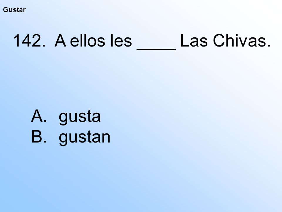 Gustar 142. A ellos les ____ Las Chivas. A. gusta B. gustan