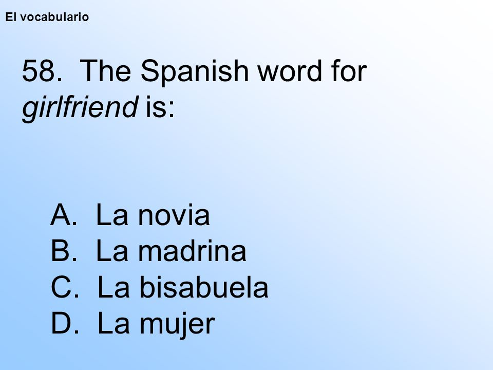 El vocabulario 58. The Spanish word for girlfriend is: A.