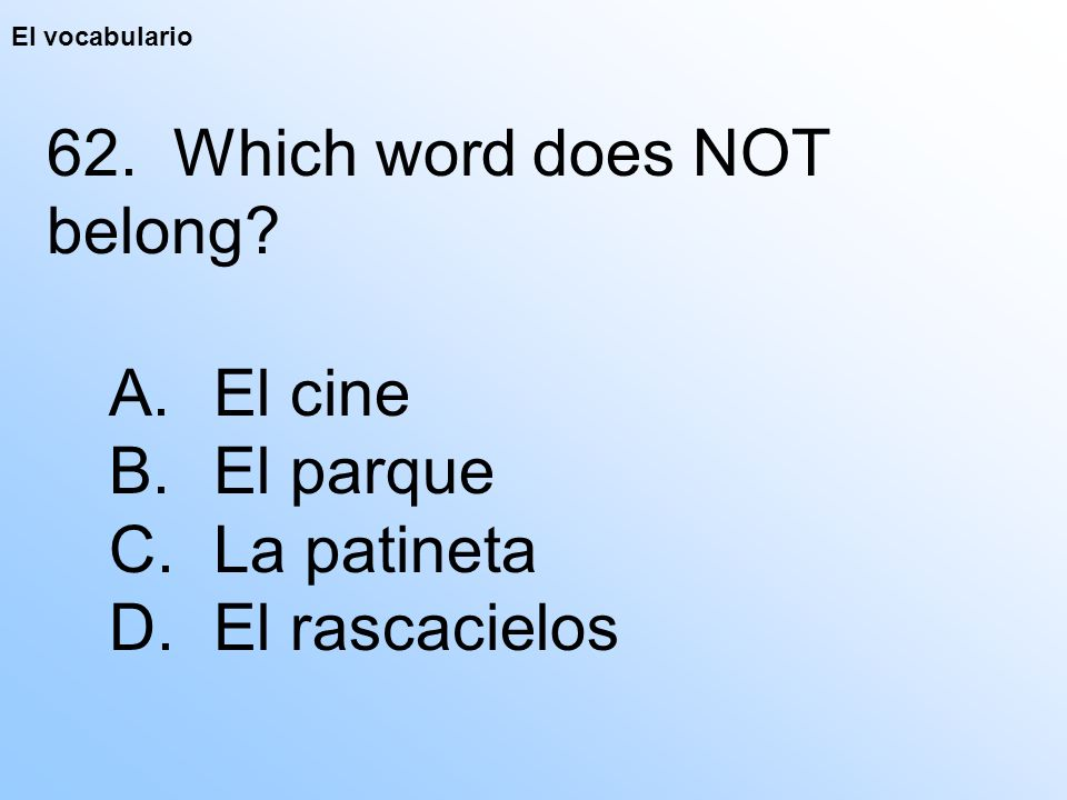 El vocabulario 62. Which word does NOT belong? A. El cine B. El parque C. La patineta D. El rascacielos