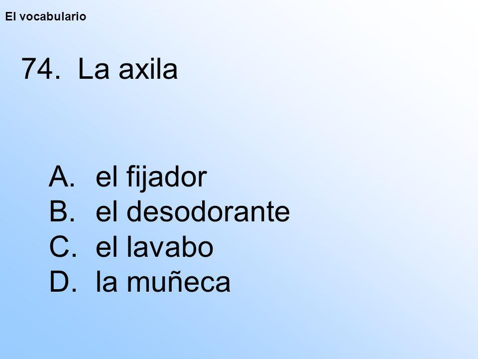 El vocabulario 74. La axila A. el fijador B. el desodorante C. el lavabo D. la muñeca