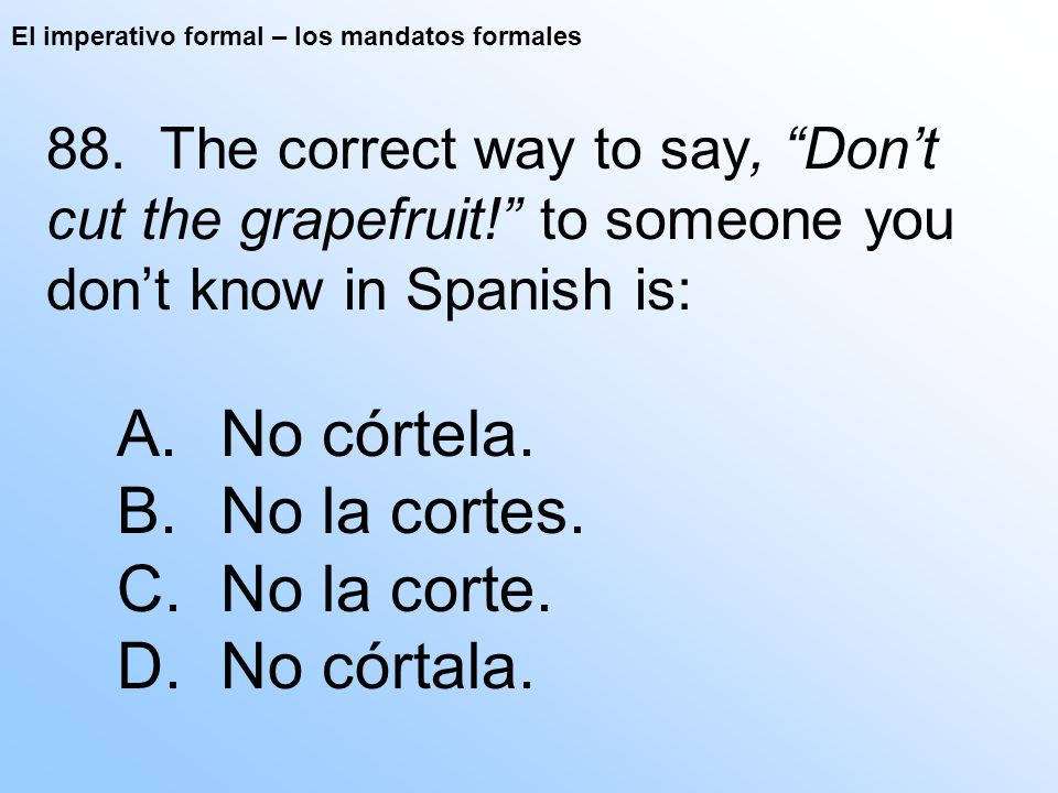 El imperativo formal – los mandatos formales 88. The correct way to say, Dont cut the grapefruit! to someone you dont know in Spanish is: A. No córtel