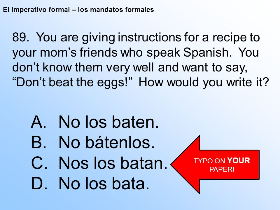 El imperativo formal – los mandatos formales 89. You are giving instructions for a recipe to your moms friends who speak Spanish. You dont know them v