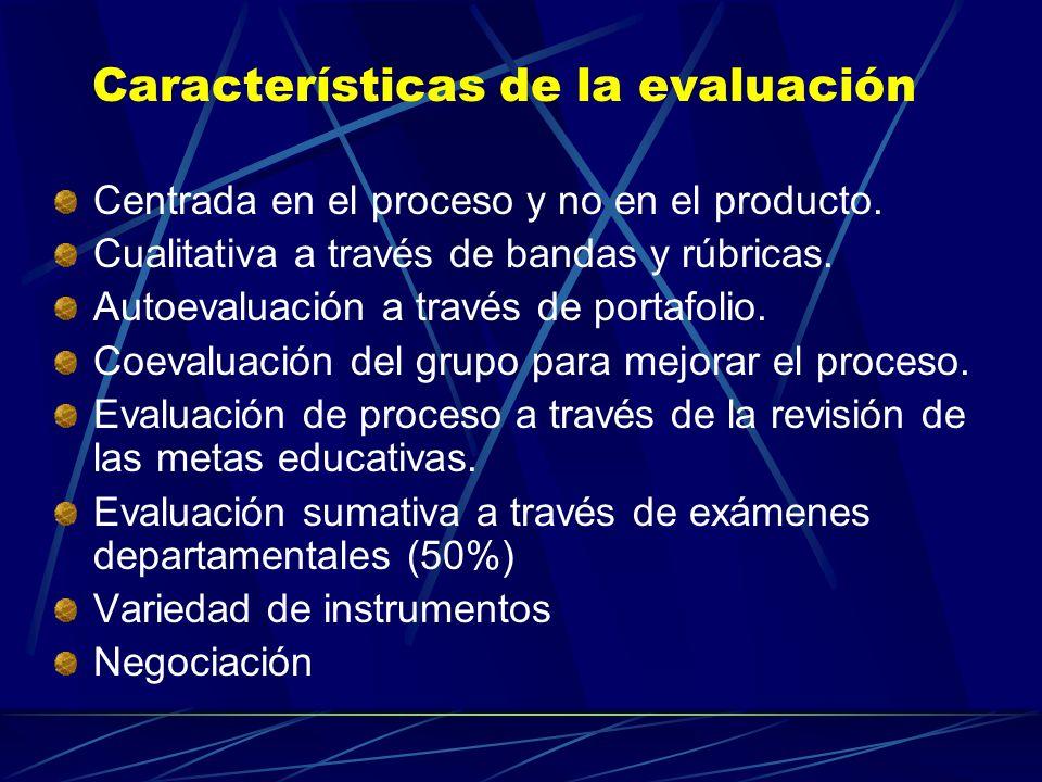 Características de la evaluación Centrada en el proceso y no en el producto. Cualitativa a través de bandas y rúbricas. Autoevaluación a través de por
