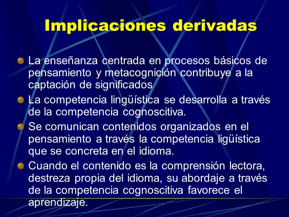 Implicaciones derivadas La enseñanza centrada en procesos básicos de pensamiento y metacognición contribuye a la captación de significados La competen