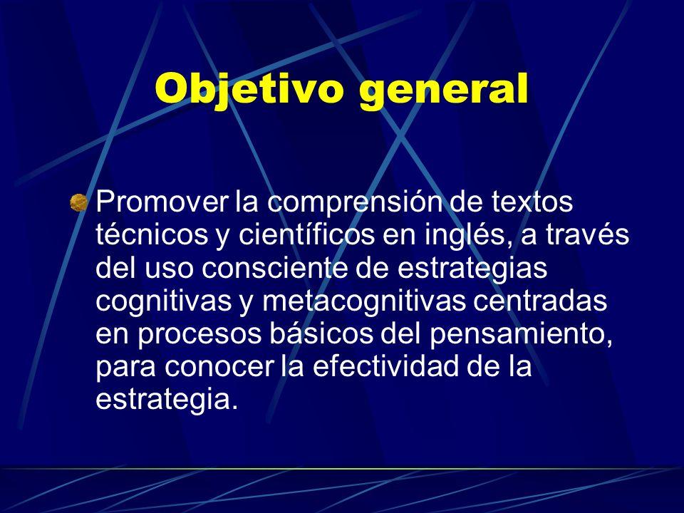 Objetivo general Promover la comprensión de textos técnicos y científicos en inglés, a través del uso consciente de estrategias cognitivas y metacogni
