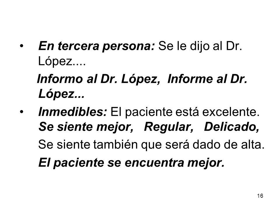 16 En tercera persona: Se le dijo al Dr. López.... Informo al Dr. López, Informe al Dr. López... Inmedibles: El paciente está excelente. Se siente mej