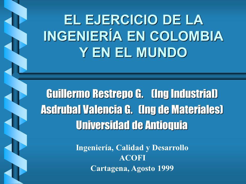 EL EJERCICIO DE LA INGENIERÍA EN COLOMBIA Y EN EL MUNDO Guillermo Restrepo G. (Ing Industrial) Asdrubal Valencia G. (Ing de Materiales) Universidad de