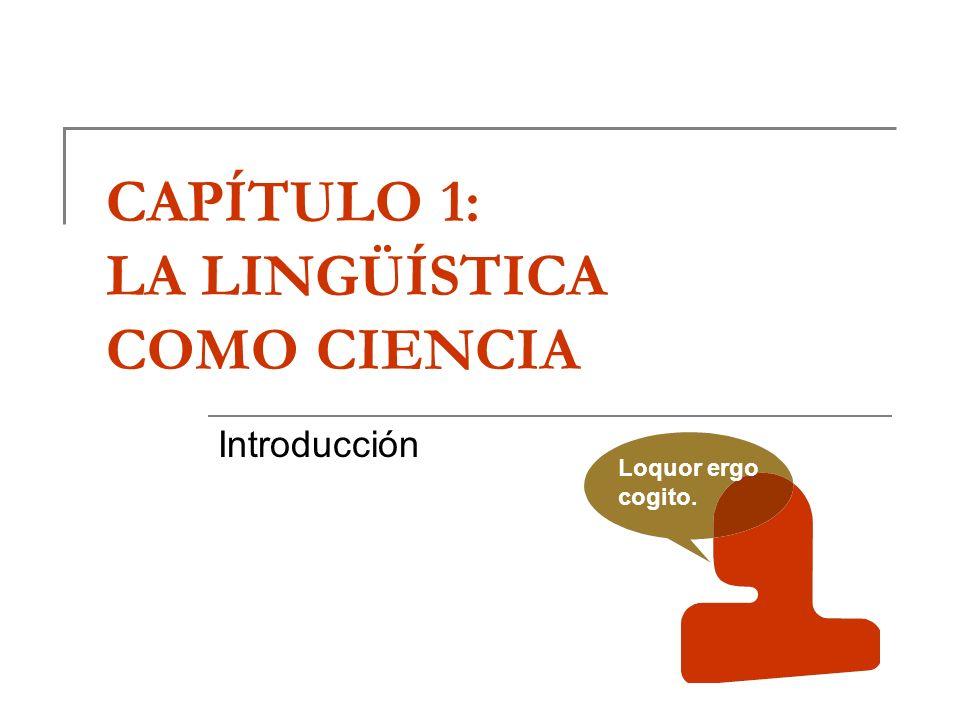 CAPÍTULO 1: LA LINGÜÍSTICA COMO CIENCIA Introducción Loquor ergo cogito.