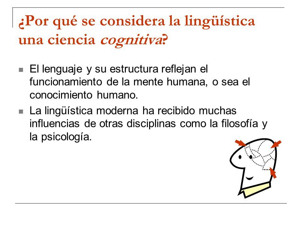 ¿Por qué se considera la lingüística una ciencia cognitiva? El lenguaje y su estructura reflejan el funcionamiento de la mente humana, o sea el conoci