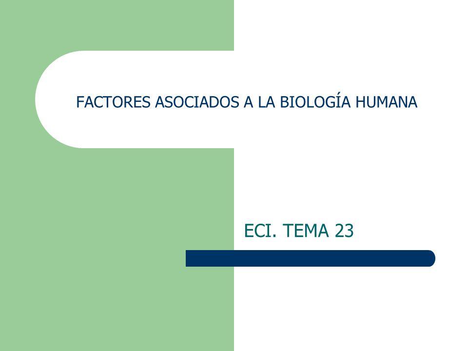 FACTORES ASOCIADOS A LA BIOLOGÍA HUMANA ECI. TEMA 23