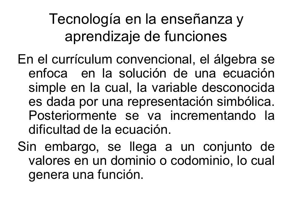Tecnología en la enseñanza y aprendizaje de funciones En el currículum convencional, el álgebra se enfoca en la solución de una ecuación simple en la