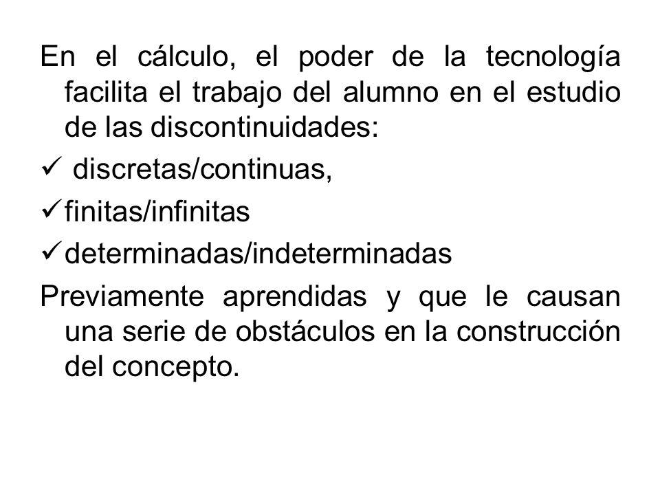 En el cálculo, el poder de la tecnología facilita el trabajo del alumno en el estudio de las discontinuidades: discretas/continuas, finitas/infinitas