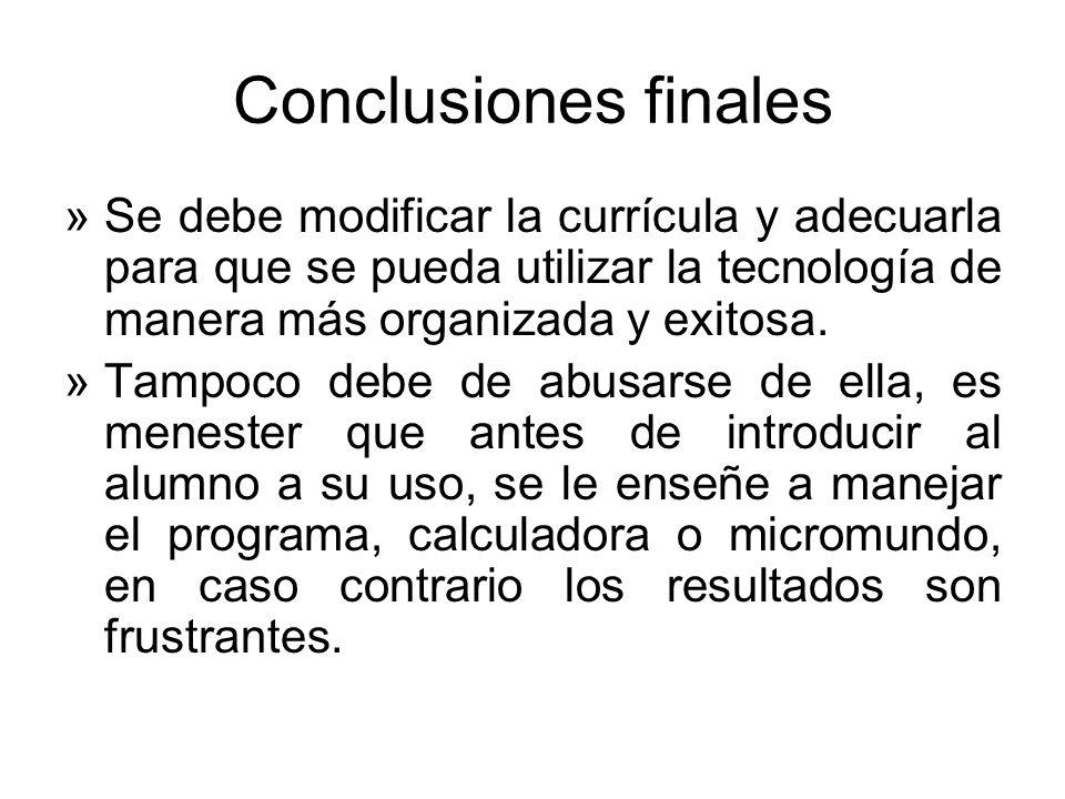 Conclusiones finales »Se debe modificar la currícula y adecuarla para que se pueda utilizar la tecnología de manera más organizada y exitosa. »Tampoco