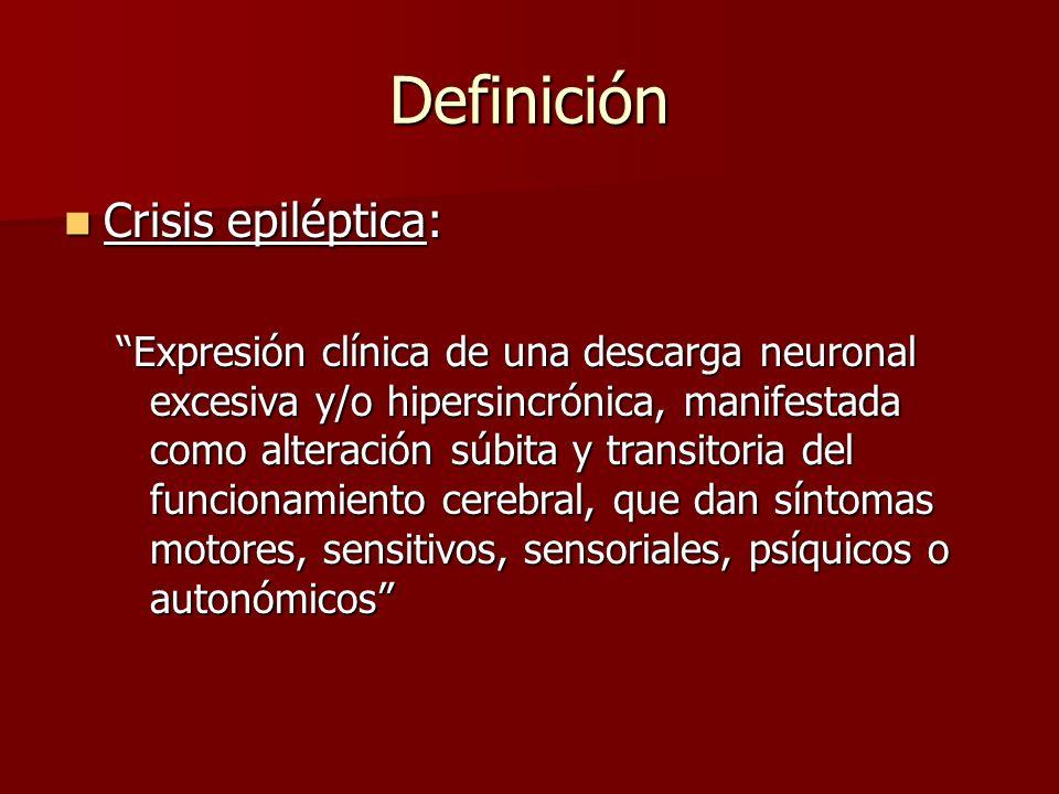 Definición Crisis epiléptica: Crisis epiléptica: Expresión clínica de una descarga neuronal excesiva y/o hipersincrónica, manifestada como alteración