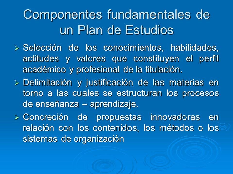 Componentes fundamentales de un Plan de Estudios Selección de los conocimientos, habilidades, actitudes y valores que constituyen el perfil académico y profesional de la titulación.