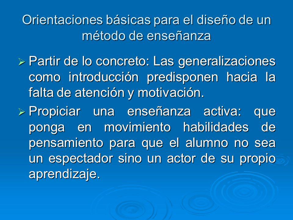 Orientaciones básicas para el diseño de un método de enseñanza Partir de lo concreto: Las generalizaciones como introducción predisponen hacia la falta de atención y motivación.