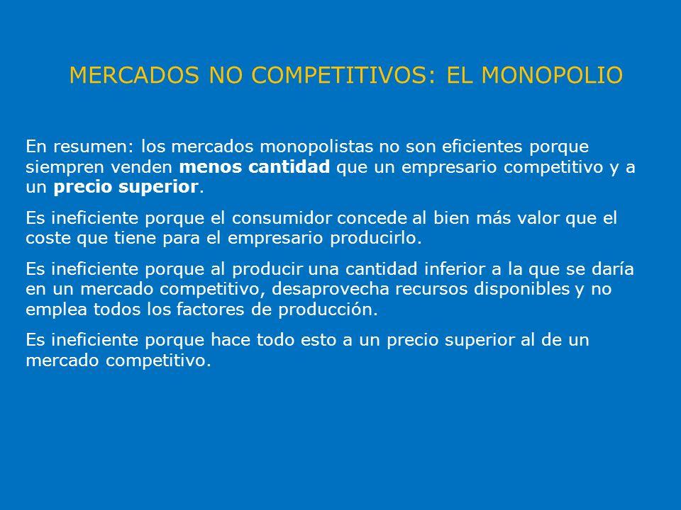 MERCADOS NO COMPETITIVOS: EL MONOPOLIO En resumen: los mercados monopolistas no son eficientes porque siempren venden menos cantidad que un empresario