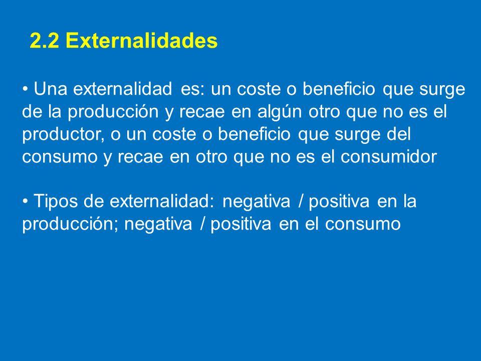 2.2 Externalidades Una externalidad es: un coste o beneficio que surge de la producción y recae en algún otro que no es el productor, o un coste o ben
