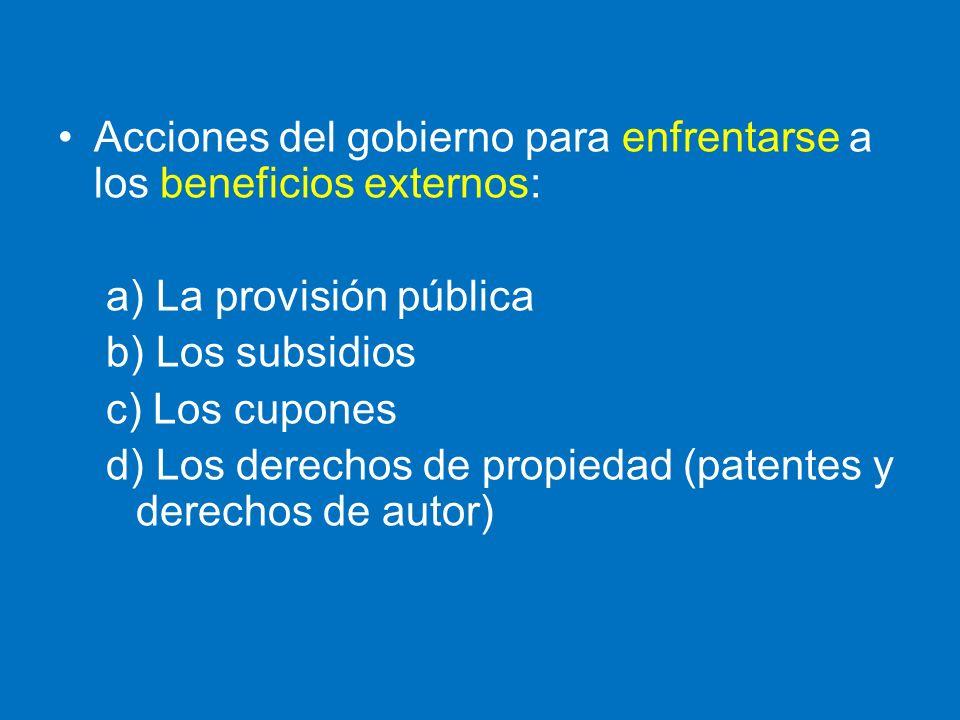 Acciones del gobierno para enfrentarse a los beneficios externos: a) La provisión pública b) Los subsidios c) Los cupones d) Los derechos de propiedad