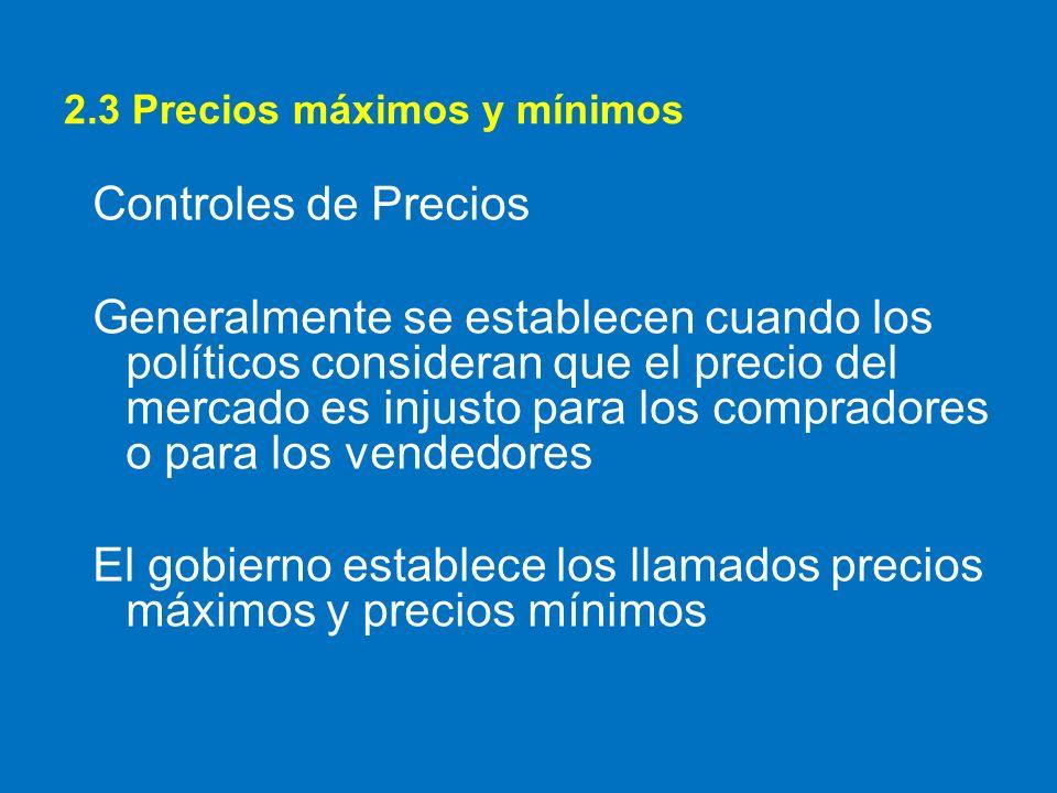 2.3 Precios máximos y mínimos Controles de Precios Generalmente se establecen cuando los políticos consideran que el precio del mercado es injusto par