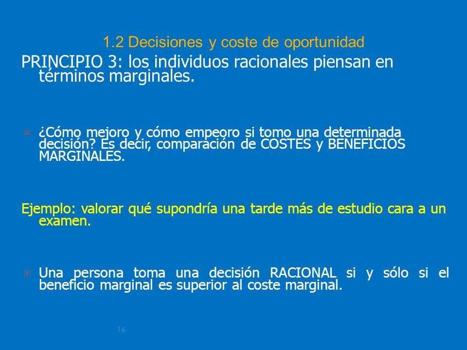 16 1.2 Decisiones y coste de oportunidad PRINCIPIO 3: los individuos racionales piensan en términos marginales. ¿Cómo mejoro y cómo empeoro si tomo un