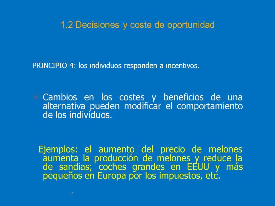 17 1.2 Decisiones y coste de oportunidad PRINCIPIO 4: los individuos responden a incentivos. Cambios en los costes y beneficios de una alternativa pue