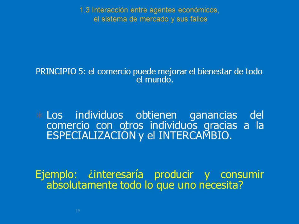 19 1.3 Interacción entre agentes económicos, el sistema de mercado y sus fallos PRINCIPIO 5: el comercio puede mejorar el bienestar de todo el mundo.