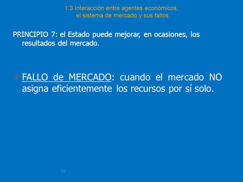 23 1.3 Interacción entre agentes económicos, el sistema de mercado y sus fallos PRINCIPIO 7: el Estado puede mejorar, en ocasiones, los resultados del