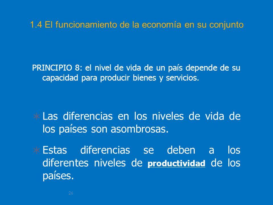 26 1.4 El funcionamiento de la economía en su conjunto PRINCIPIO 8: el nivel de vida de un país depende de su capacidad para producir bienes y servici