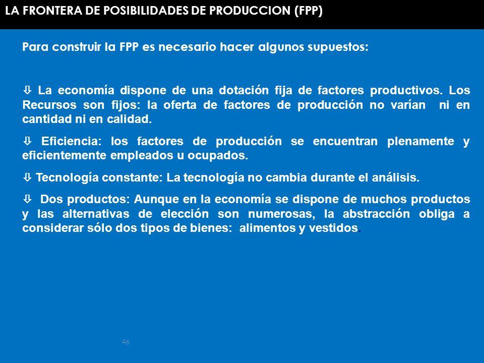 46 Para construir la FPP es necesario hacer algunos supuestos: La economía dispone de una dotación fija de factores productivos. Los Recursos son fijo