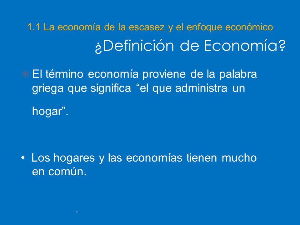 5 1.1 La economía de la escasez y el enfoque económico El término economía proviene de la palabra griega que significa el que administra un hogar. Los
