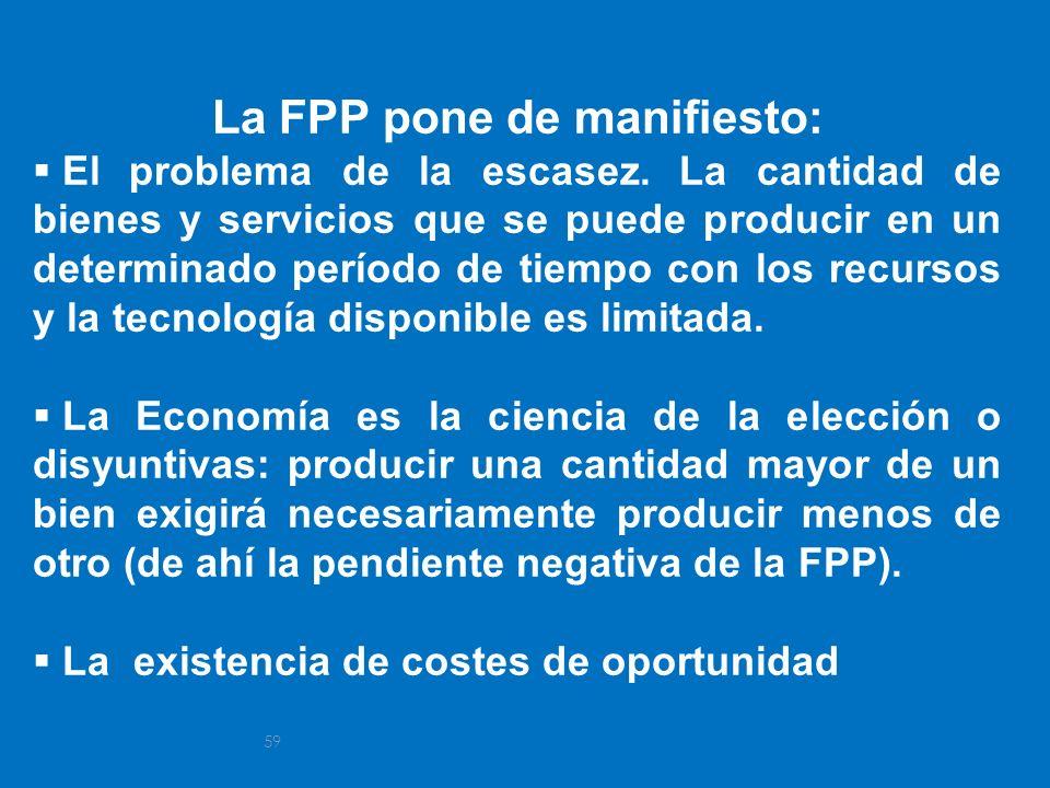 59 La FPP pone de manifiesto: El problema de la escasez. La cantidad de bienes y servicios que se puede producir en un determinado período de tiempo c